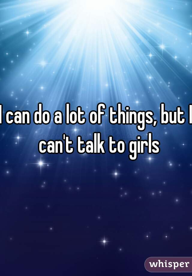 I can do a lot of things, but I  can't talk to girls