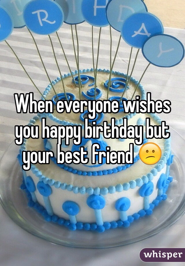When everyone wishes you happy birthday but your best friend 😕