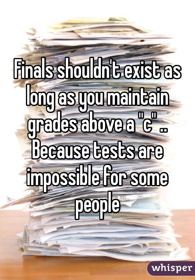 """Finals shouldn't exist as long as you maintain grades above a """"c"""" .. Because tests are impossible for some people"""