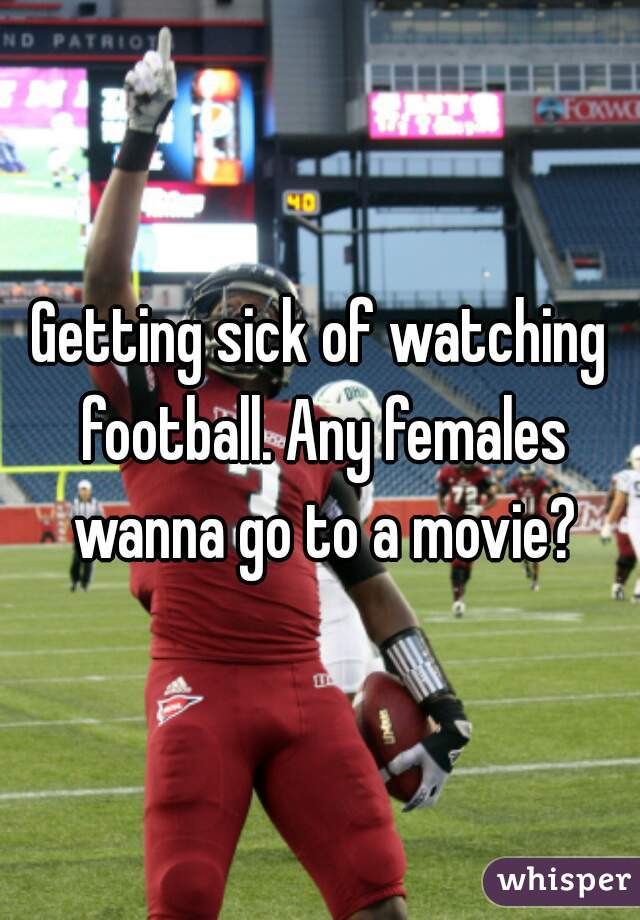 Getting sick of watching football. Any females wanna go to a movie?