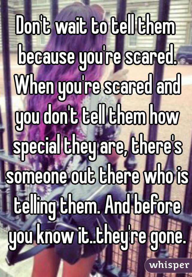 Don't wait to tell them because you're scared. When you're scared and you don't tell them how special they are, there's someone out there who is telling them. And before you know it..they're gone.