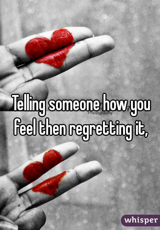 Telling someone how you feel then regretting it,