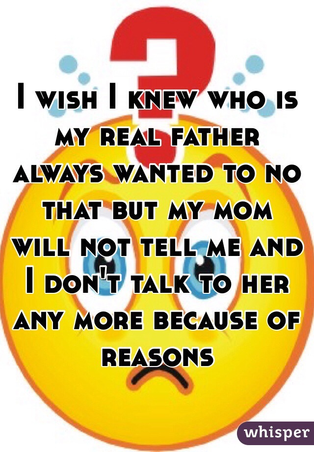 I wish I knew who is my real father always wanted to no that but my mom will not tell me and I don't talk to her any more because of reasons
