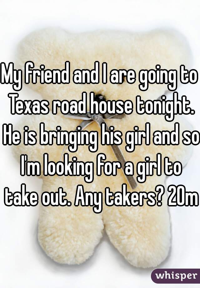 My friend and I are going to Texas road house tonight. He is bringing his girl and so I'm looking for a girl to take out. Any takers? 20m