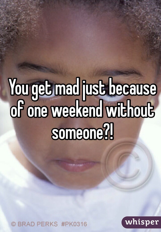 You get mad just because of one weekend without someone?!