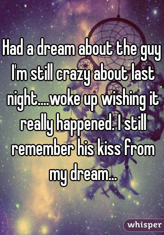 Had a dream about the guy I'm still crazy about last night....woke up wishing it really happened. I still remember his kiss from my dream...