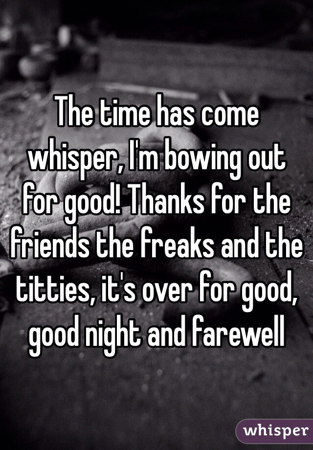 The time has come whisper, I'm bowing out for good! Thanks for the friends the freaks and the titties, it's over for good, good night and farewell