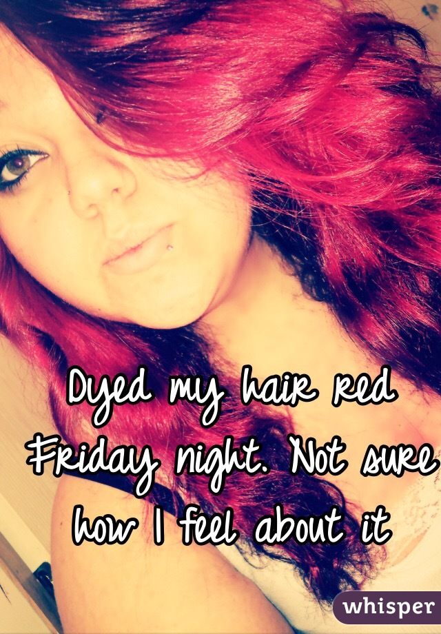 Dyed my hair red Friday night. Not sure how I feel about it