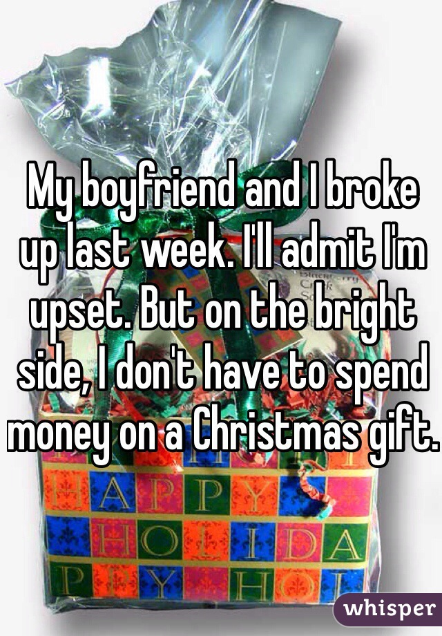 My boyfriend and I broke up last week. I'll admit I'm upset. But on the bright side, I don't have to spend money on a Christmas gift.