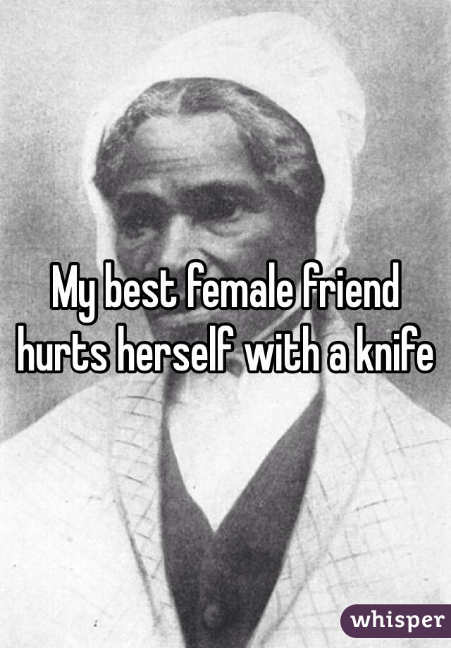 My best female friend hurts herself with a knife