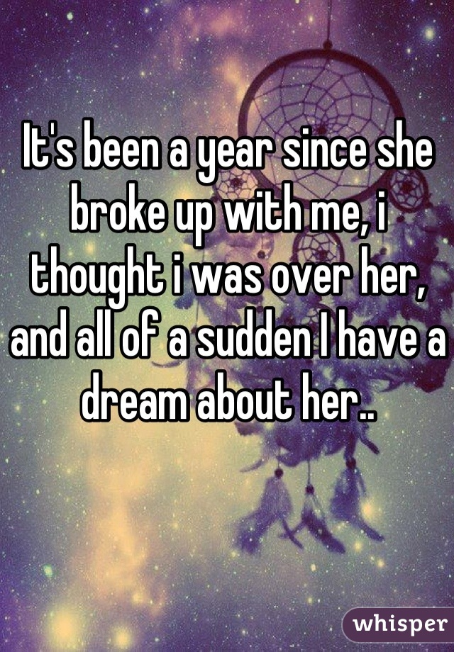 It's been a year since she broke up with me, i thought i was over her, and all of a sudden I have a dream about her..