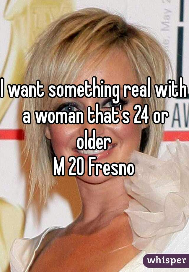 I want something real with a woman that's 24 or older  M 20 Fresno