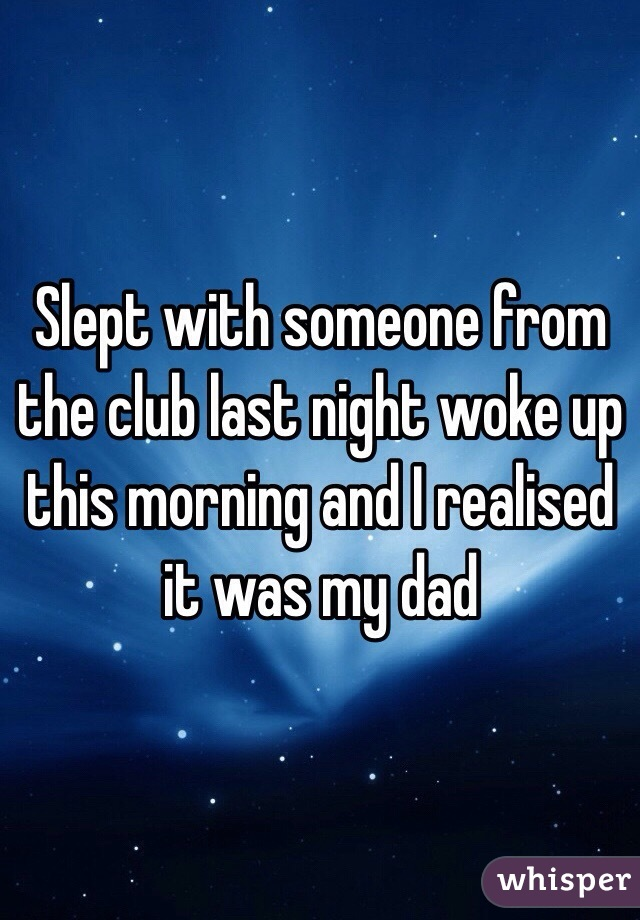 Slept with someone from the club last night woke up this morning and I realised it was my dad