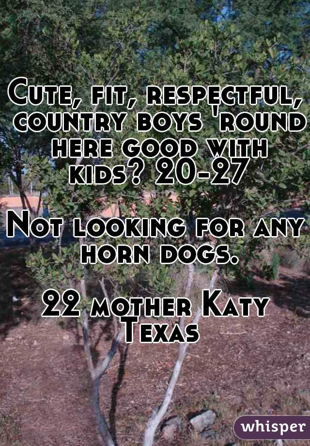 Cute, fit, respectful, country boys 'round here good with kids? 20-27  Not looking for any horn dogs.  22 mother Katy Texas