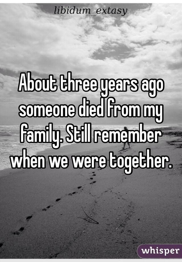 About three years ago someone died from my family. Still remember when we were together.
