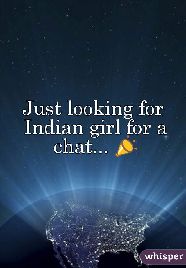 Just looking for Indian girl for a chat... 📣