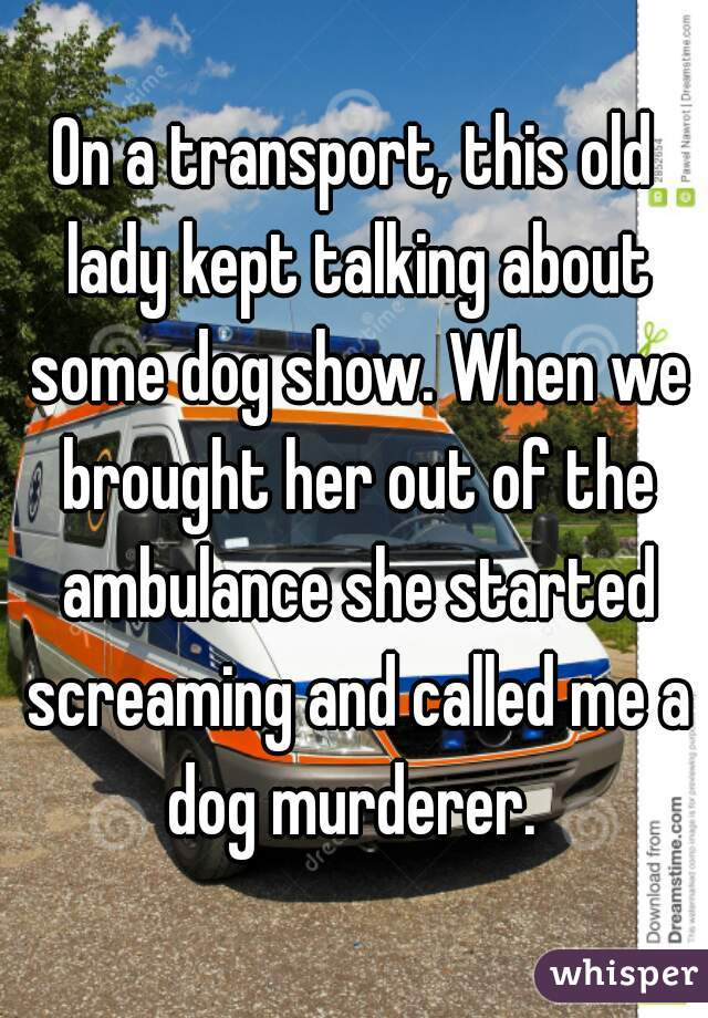On a transport, this old lady kept talking about some dog show. When we brought her out of the ambulance she started screaming and called me a dog murderer.