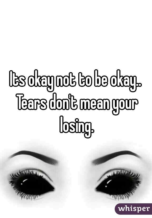 Its okay not to be okay.. Tears don't mean your losing.