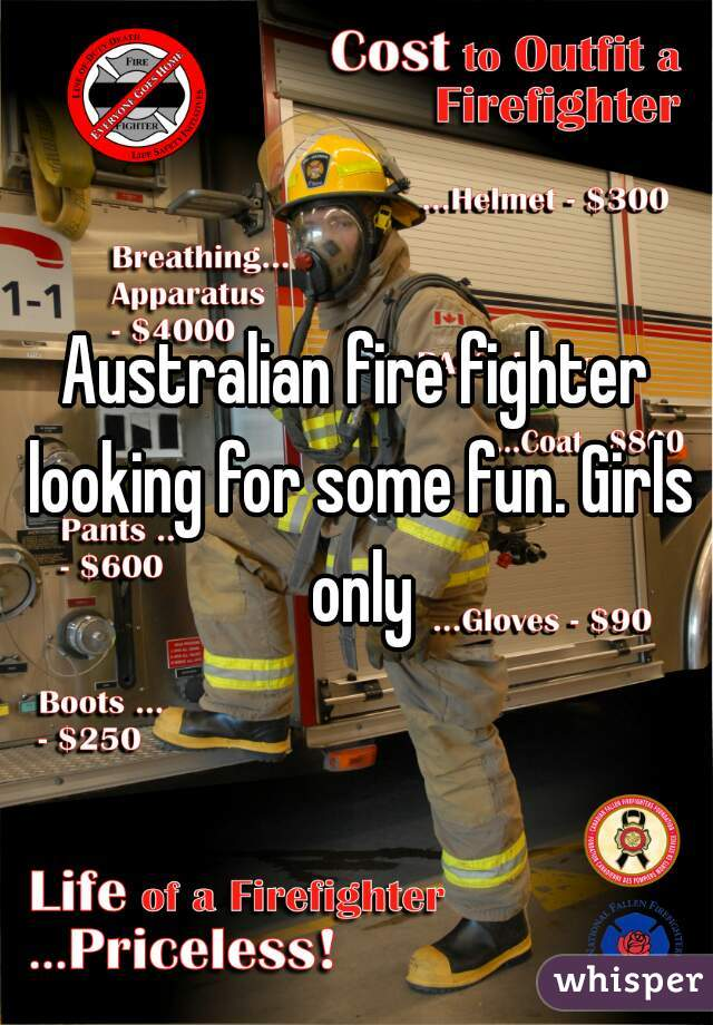 Australian fire fighter looking for some fun. Girls only