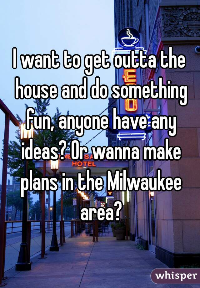 I want to get outta the house and do something fun, anyone have any ideas? Or wanna make plans in the Milwaukee area?
