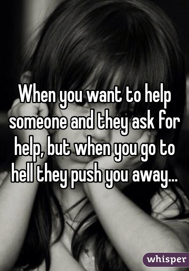 When you want to help someone and they ask for help, but when you go to hell they push you away...