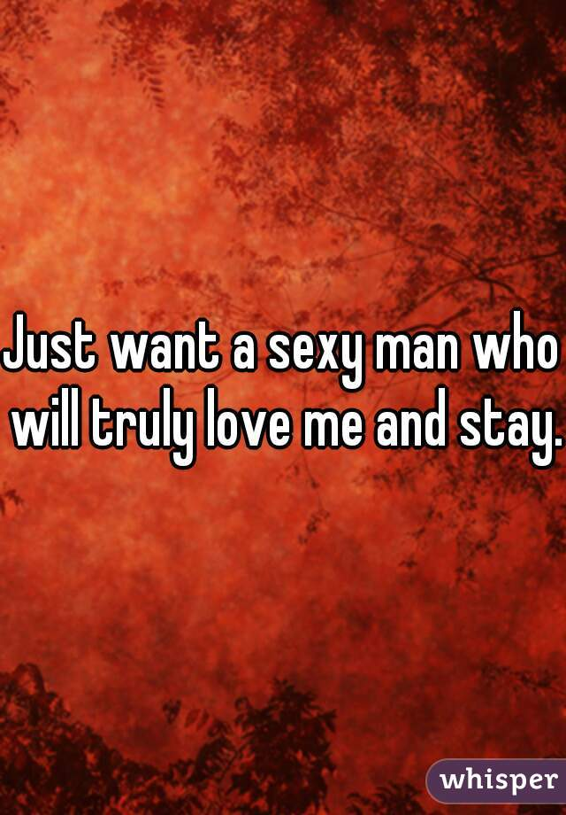 Just want a sexy man who will truly love me and stay.