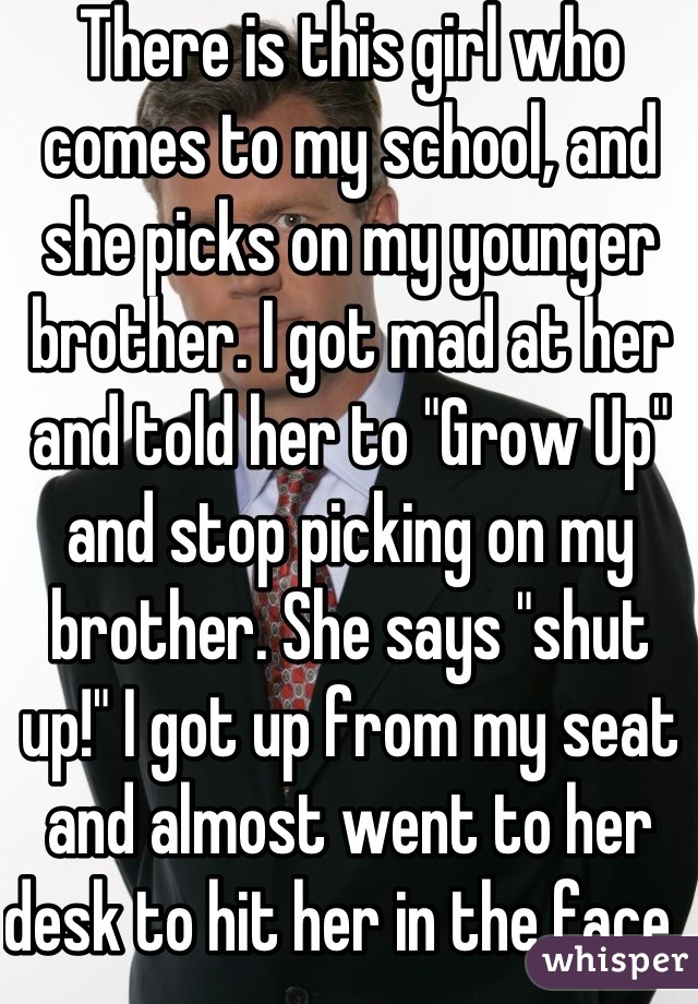 """There is this girl who comes to my school, and she picks on my younger brother. I got mad at her and told her to """"Grow Up"""" and stop picking on my brother. She says """"shut up!"""" I got up from my seat and almost went to her desk to hit her in the face."""