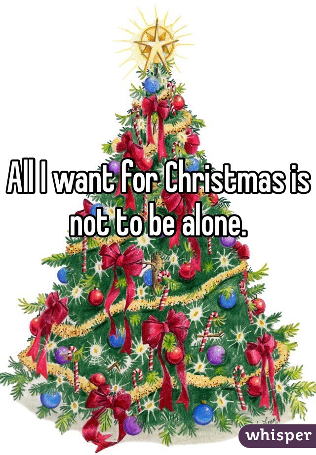 All I want for Christmas is not to be alone.