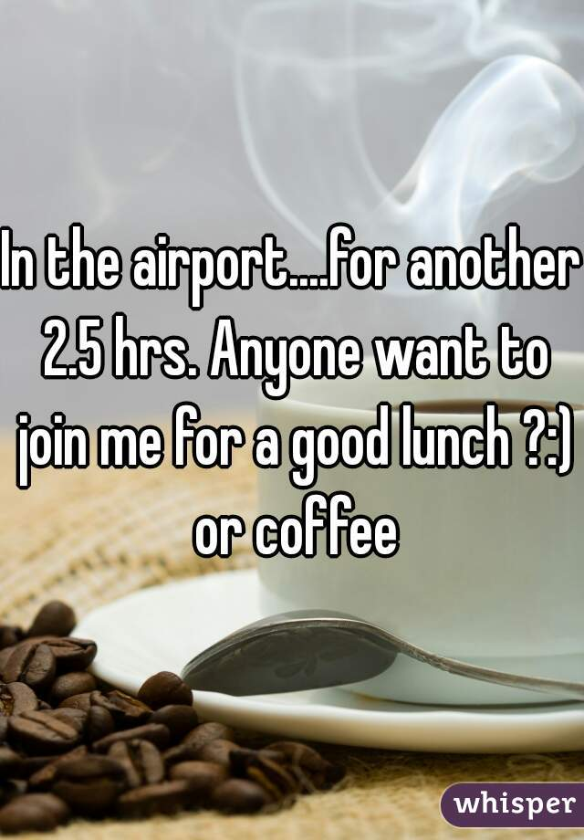 In the airport....for another 2.5 hrs. Anyone want to join me for a good lunch ?:) or coffee
