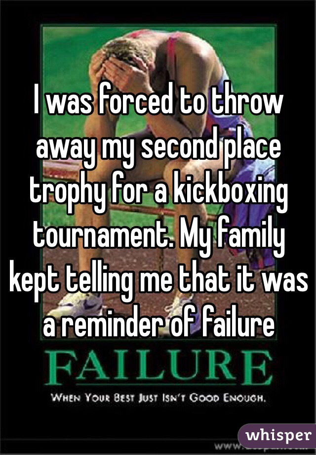I was forced to throw away my second place trophy for a kickboxing tournament. My family kept telling me that it was a reminder of failure