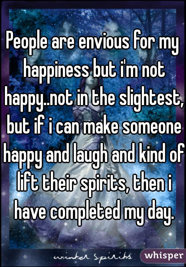 People are envious for my happiness but i'm not happy..not in the slightest, but if i can make someone happy and laugh and kind of lift their spirits, then i have completed my day.