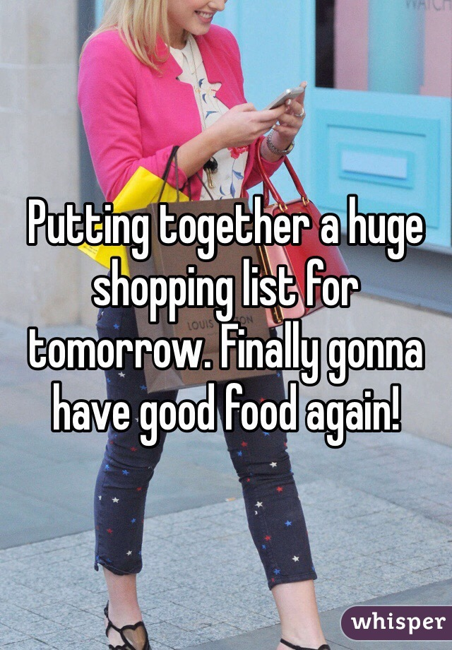 Putting together a huge shopping list for tomorrow. Finally gonna have good food again!