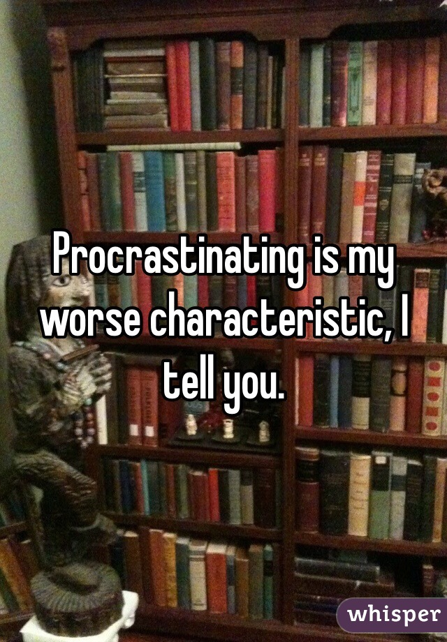 Procrastinating is my worse characteristic, I tell you.