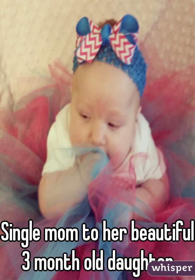 Single mom to her beautiful 3 month old daughter