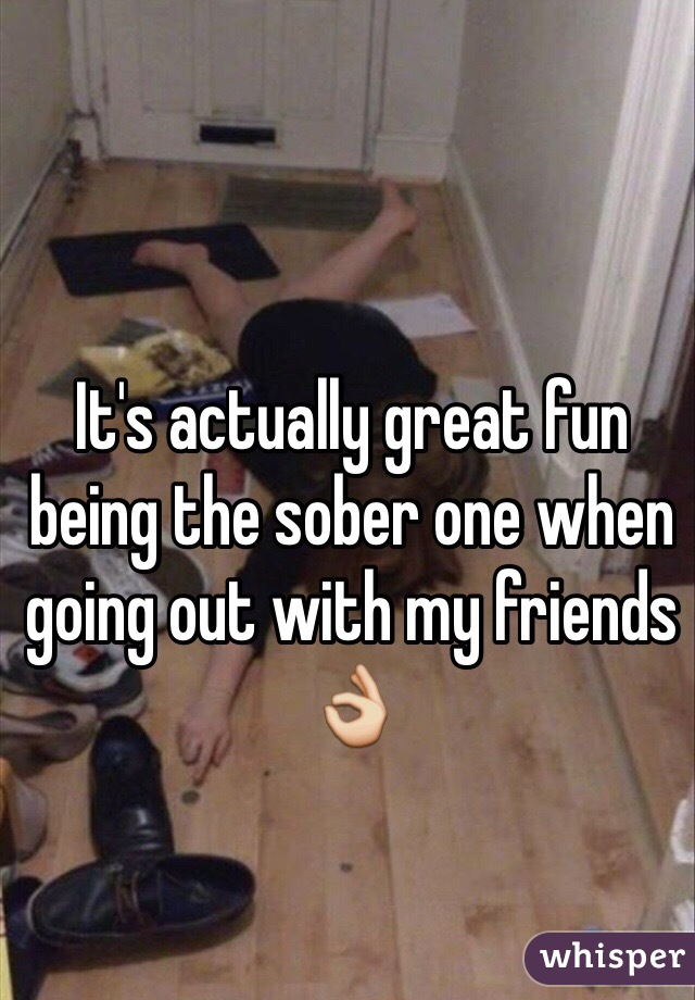 It's actually great fun being the sober one when going out with my friends 👌
