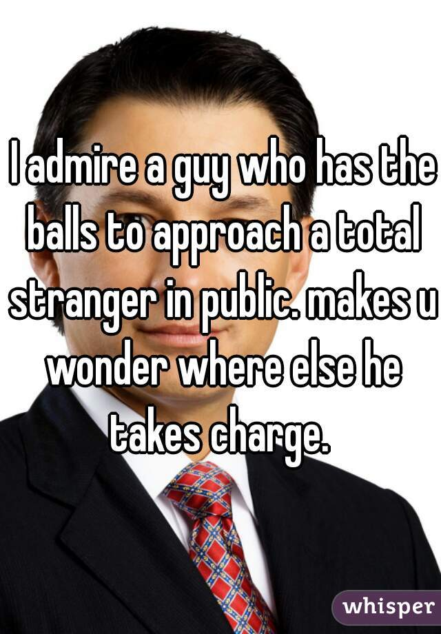 I admire a guy who has the balls to approach a total stranger in public. makes u wonder where else he takes charge.