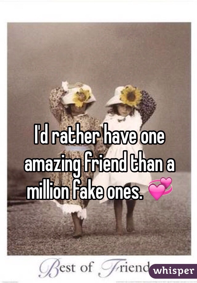 I'd rather have one amazing friend than a million fake ones. 💞