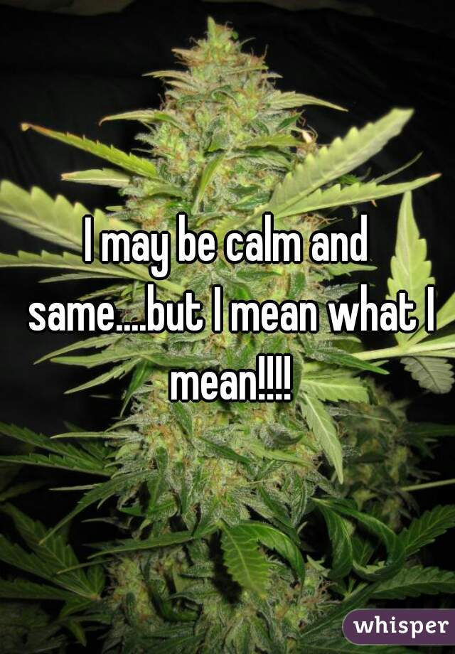 I may be calm and same....but I mean what I mean!!!!