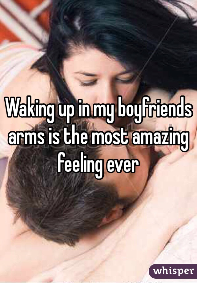Waking up in my boyfriends arms is the most amazing feeling ever