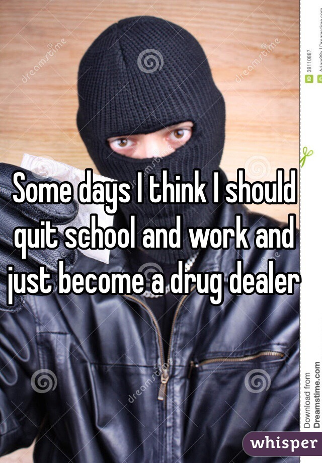 Some days I think I should quit school and work and just become a drug dealer