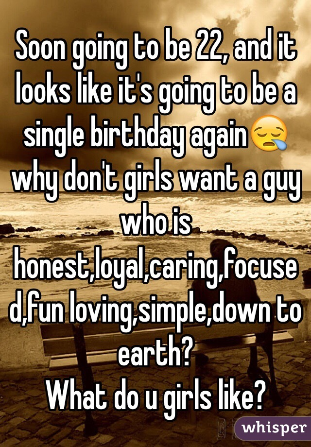 Soon going to be 22, and it looks like it's going to be a single birthday again😪 why don't girls want a guy who is honest,loyal,caring,focused,fun loving,simple,down to earth?  What do u girls like?
