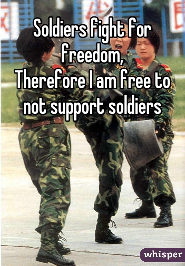 Soldiers fight for freedom,  Therefore I am free to not support soldiers