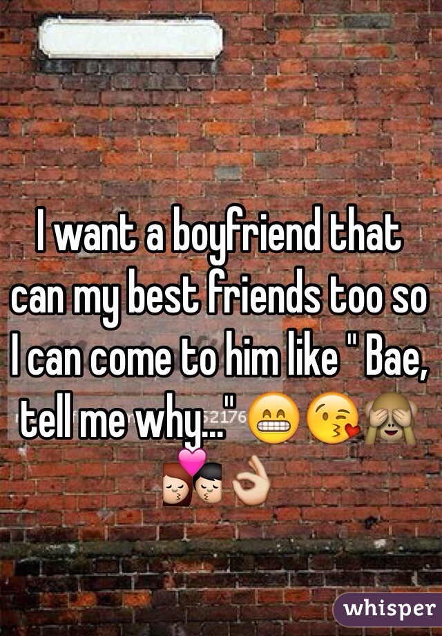 """I want a boyfriend that can my best friends too so I can come to him like """" Bae, tell me why..."""" 😁😘🙈💏👌"""