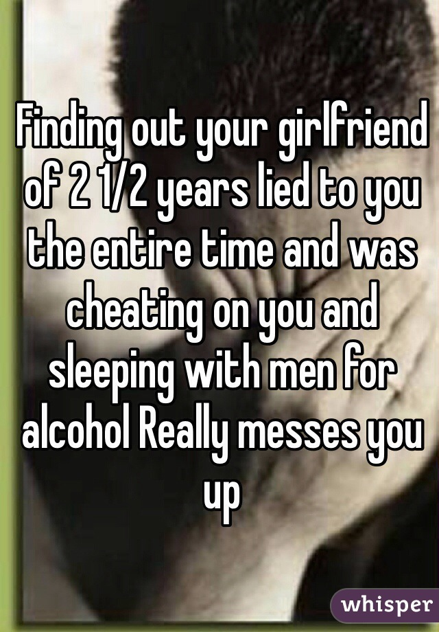 Finding out your girlfriend of 2 1/2 years lied to you the entire time and was cheating on you and sleeping with men for alcohol Really messes you up