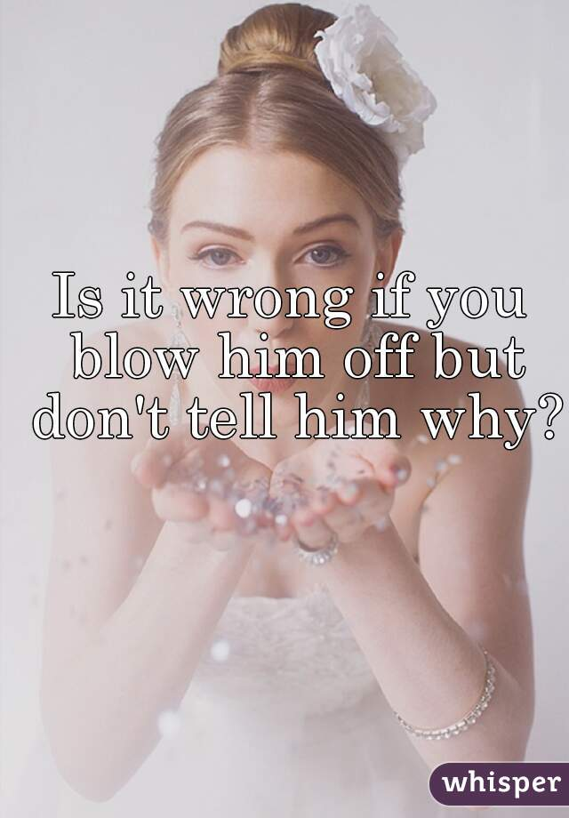 Is it wrong if you blow him off but don't tell him why?