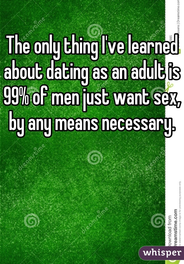 The only thing I've learned about dating as an adult is 99% of men just want sex, by any means necessary.