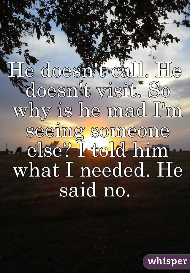 He doesn't call. He doesn't visit. So why is he mad I'm seeing someone else? I told him what I needed. He said no.