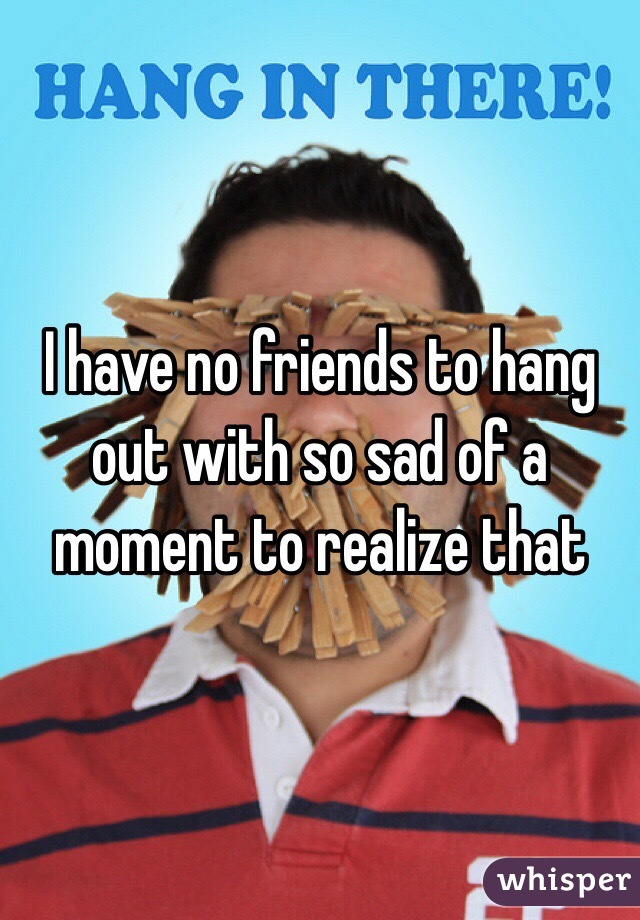 I have no friends to hang out with so sad of a moment to realize that
