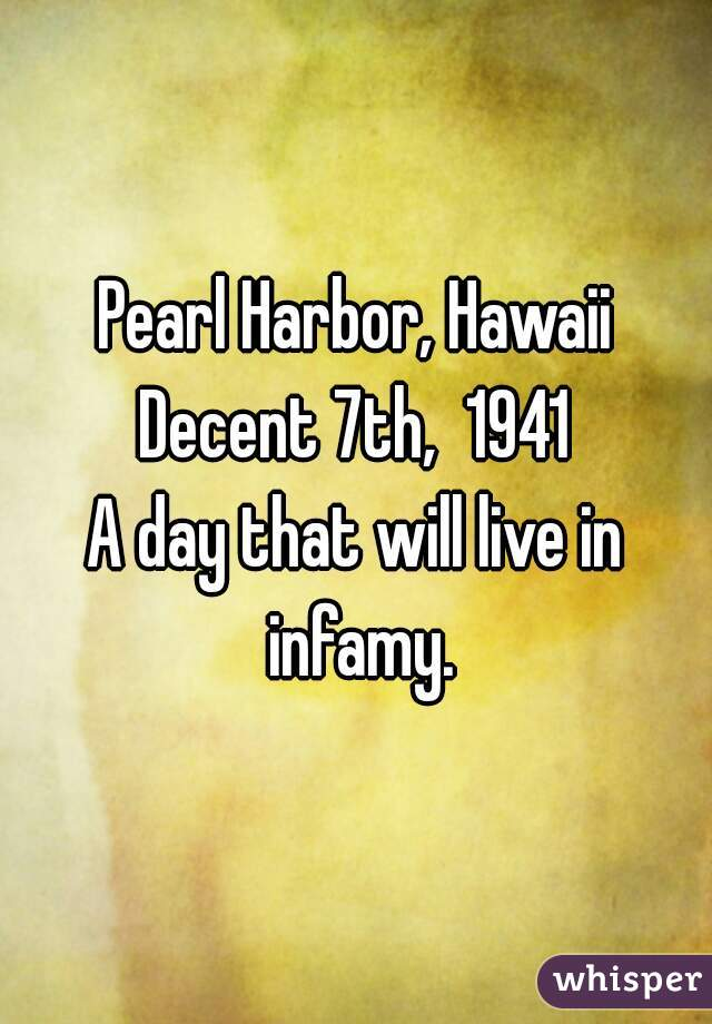 Pearl Harbor, Hawaii Decent 7th,  1941 A day that will live in infamy.