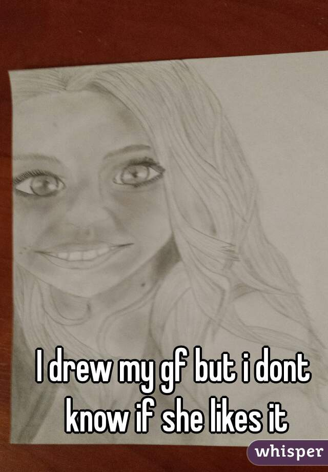 I drew my gf but i dont know if she likes it